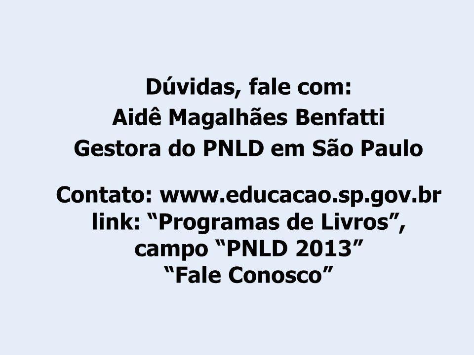 Dúvidas, fale com: Aidê Magalhães Benfatti Gestora do PNLD em São Paulo Contato: www.educacao.sp.gov.br link: Programas de Livros, campo PNLD 2013 Fal
