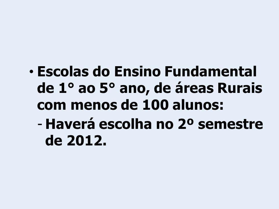 Escolas do Ensino Fundamental de 1° ao 5° ano, de áreas Rurais com menos de 100 alunos: -Haverá escolha no 2º semestre de 2012.