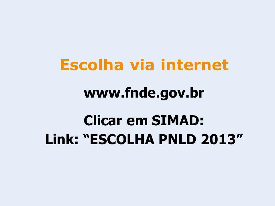 www.fnde.gov.br Clicar em SIMAD: Link: ESCOLHA PNLD 2013 Escolha via internet