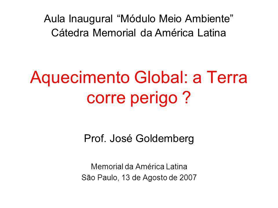 Aquecimento Global: a Terra corre perigo ? Prof. José Goldemberg Memorial da América Latina São Paulo, 13 de Agosto de 2007 Aula Inaugural Módulo Meio