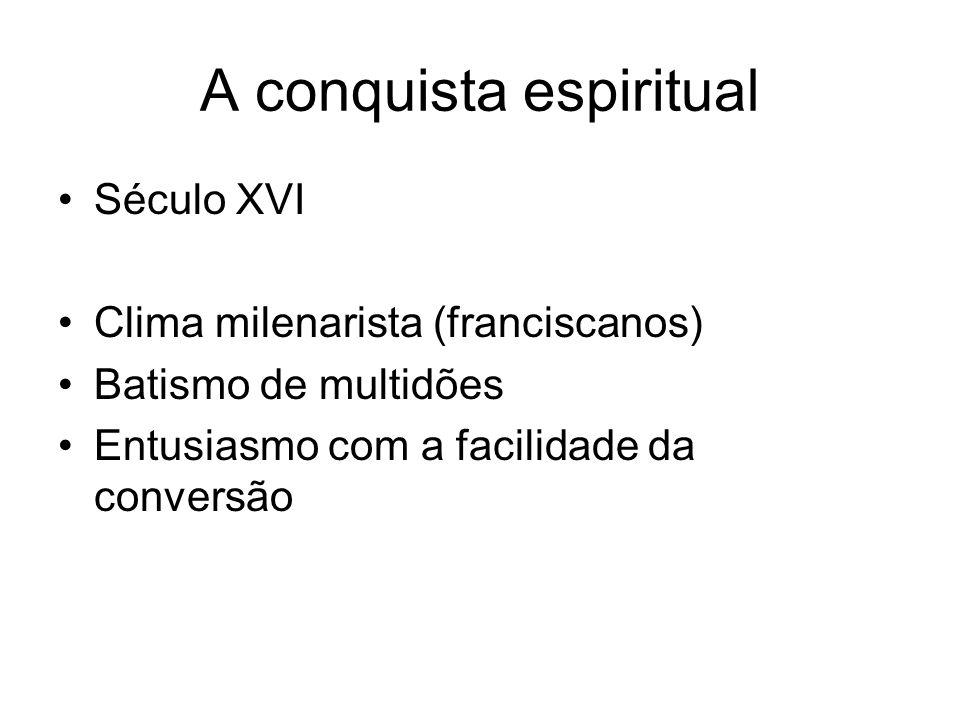 A conquista espiritual Século XVI Clima milenarista (franciscanos) Batismo de multidões Entusiasmo com a facilidade da conversão