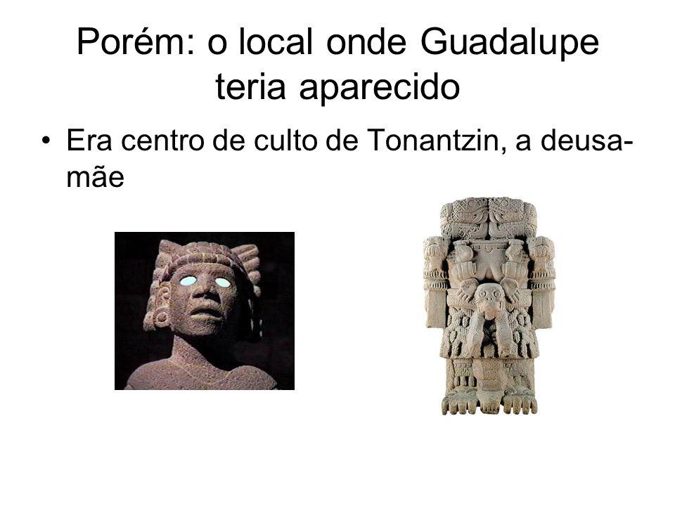 Porém: o local onde Guadalupe teria aparecido Era centro de culto de Tonantzin, a deusa- mãe
