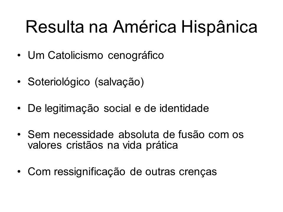 Resulta na América Hispânica Um Catolicismo cenográfico Soteriológico (salvação) De legitimação social e de identidade Sem necessidade absoluta de fusão com os valores cristãos na vida prática Com ressignificação de outras crenças