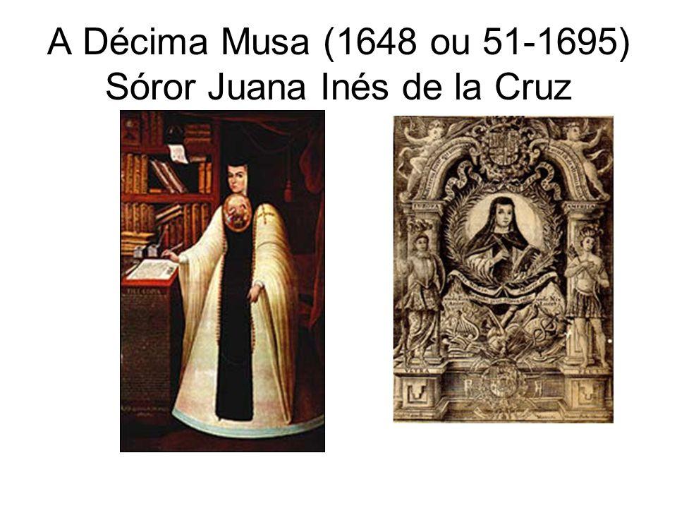 A Décima Musa (1648 ou 51-1695) Sóror Juana Inés de la Cruz