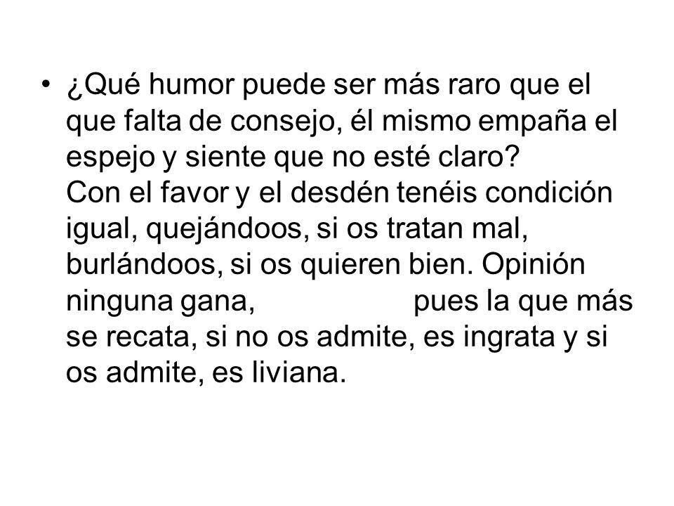 ¿Qué humor puede ser más raro que el que falta de consejo, él mismo empaña el espejo y siente que no esté claro.