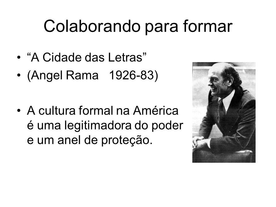 Colaborando para formar A Cidade das Letras (Angel Rama 1926-83) A cultura formal na América é uma legitimadora do poder e um anel de proteção.