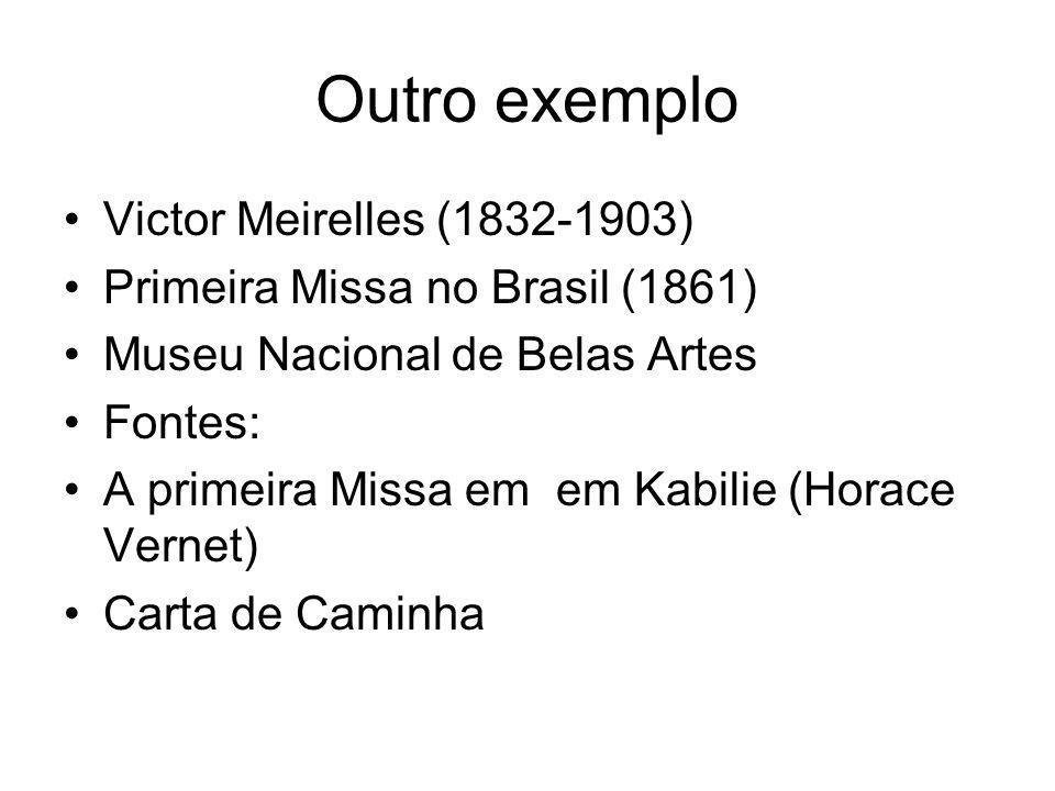 Outro exemplo Victor Meirelles (1832-1903) Primeira Missa no Brasil (1861) Museu Nacional de Belas Artes Fontes: A primeira Missa em em Kabilie (Horace Vernet) Carta de Caminha