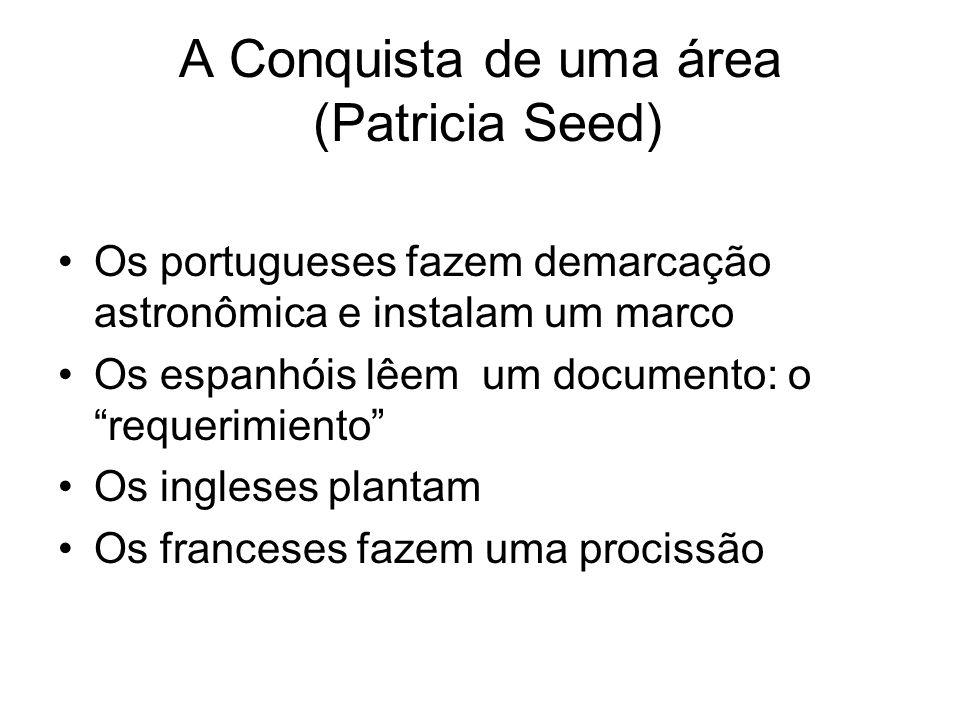 A Conquista de uma área (Patricia Seed) Os portugueses fazem demarcação astronômica e instalam um marco Os espanhóis lêem um documento: o requerimiento Os ingleses plantam Os franceses fazem uma procissão