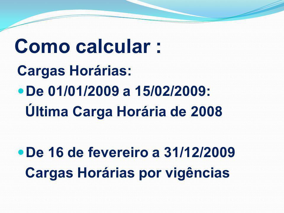 Como calcular : Cargas Horárias: De 01/01/2009 a 15/02/2009: Última Carga Horária de 2008 De 16 de fevereiro a 31/12/2009 Cargas Horárias por vigências