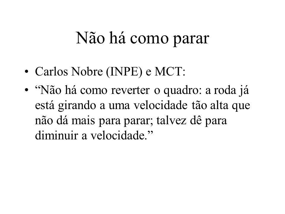 Não há como parar Carlos Nobre (INPE) e MCT: Não há como reverter o quadro: a roda já está girando a uma velocidade tão alta que não dá mais para parar; talvez dê para diminuir a velocidade.