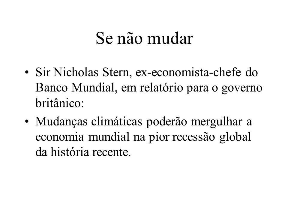 Se não mudar Sir Nicholas Stern, ex-economista-chefe do Banco Mundial, em relatório para o governo britânico: Mudanças climáticas poderão mergulhar a economia mundial na pior recessão global da história recente.
