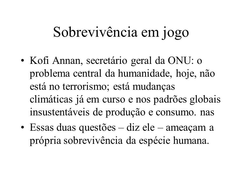 Sobrevivência em jogo Kofi Annan, secretário geral da ONU: o problema central da humanidade, hoje, não está no terrorismo; está mudanças climáticas já em curso e nos padrões globais insustentáveis de produção e consumo.