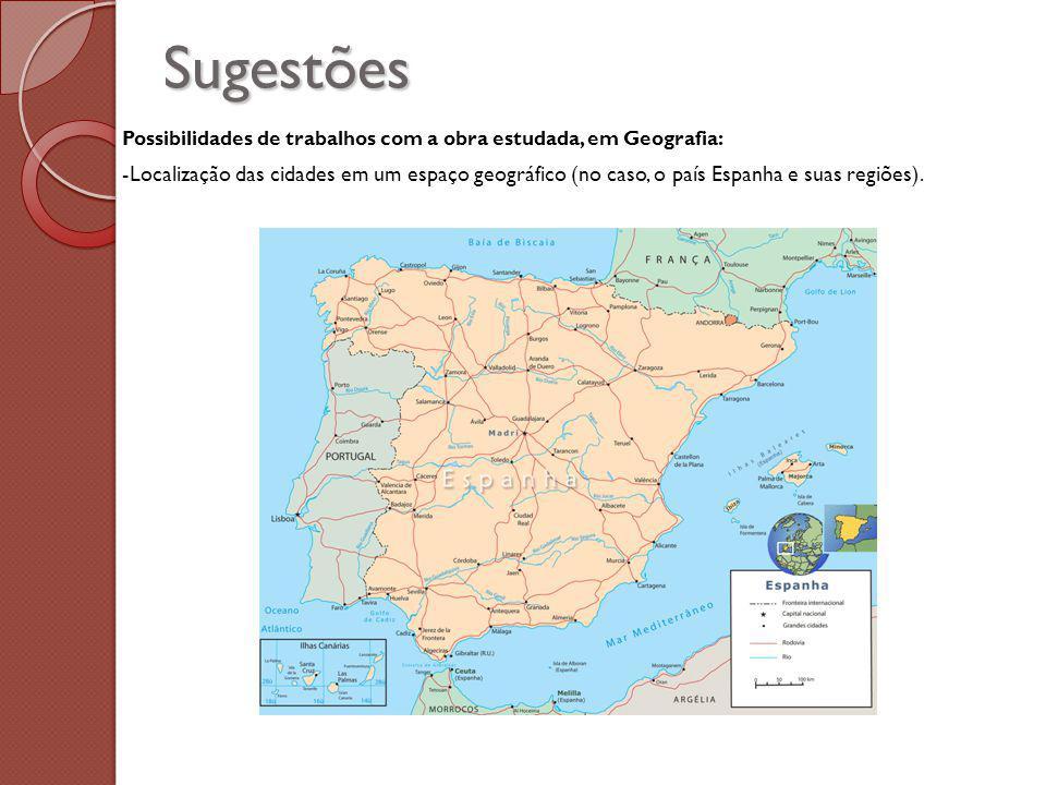 Sugestões Possibilidades de trabalhos com a obra estudada, em Geografia: -Localização das cidades em um espaço geográfico (no caso, o país Espanha e suas regiões).