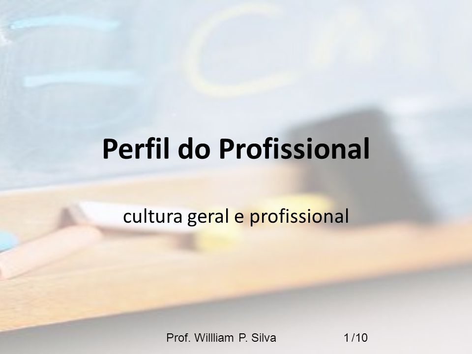 Perfil do Profissional cultura geral e profissional 1Prof. Willliam P. Silva /10