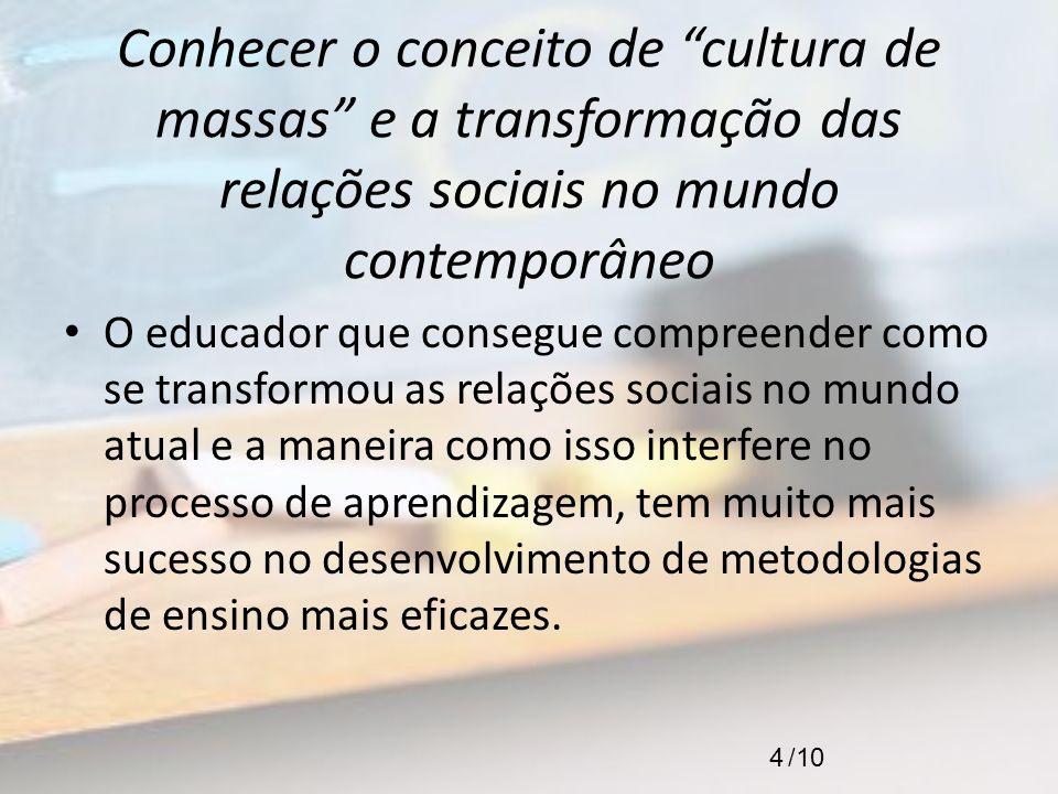 Conhecer o conceito de cultura de massas e a transformação das relações sociais no mundo contemporâneo O educador que consegue compreender como se tra