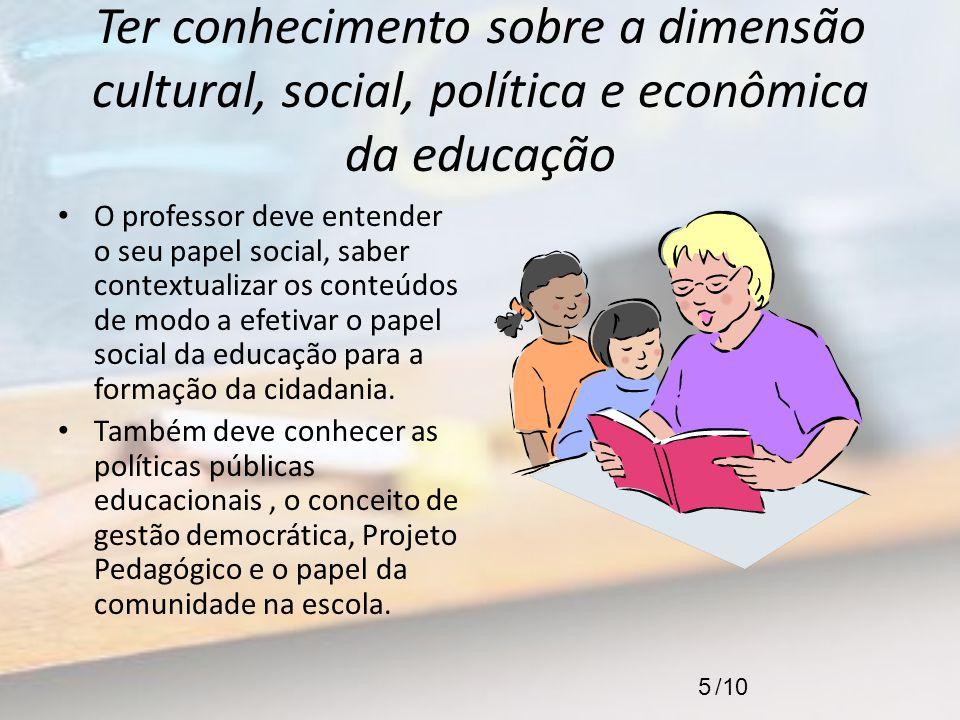 Ter conhecimento sobre a dimensão cultural, social, política e econômica da educação O professor deve entender o seu papel social, saber contextualiza