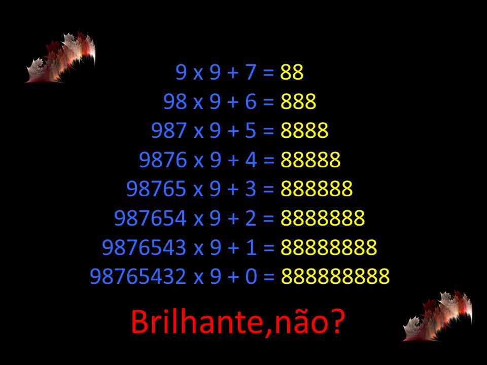 9 x 9 + 7 = 88 98 x 9 + 6 = 888 987 x 9 + 5 = 8888 9876 x 9 + 4 = 88888 98765 x 9 + 3 = 888888 987654 x 9 + 2 = 8888888 9876543 x 9 + 1 = 88888888 98765432 x 9 + 0 = 888888888 Brilhante,não?