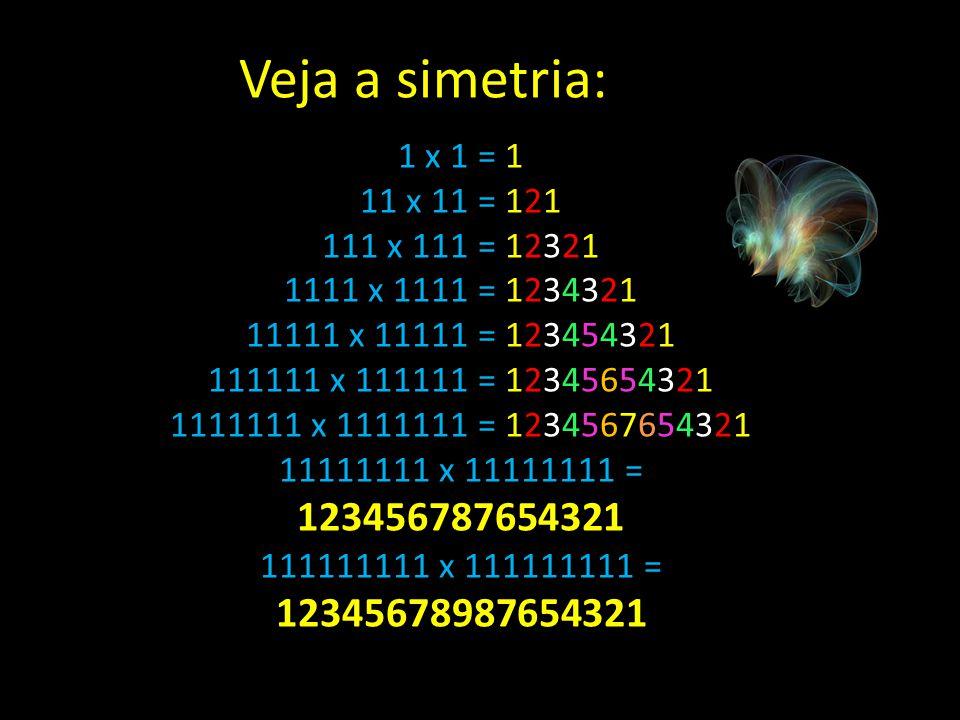 1 x 1 = 1 11 x 11 = 121 111 x 111 = 12321 1111 x 1111 = 1234321 11111 x 11111 = 123454321 111111 x 111111 = 12345654321 1111111 x 1111111 = 1234567654321 11111111 x 11111111 = 123456787654321 111111111 x 111111111 = 12345678987654321 Veja a simetria:
