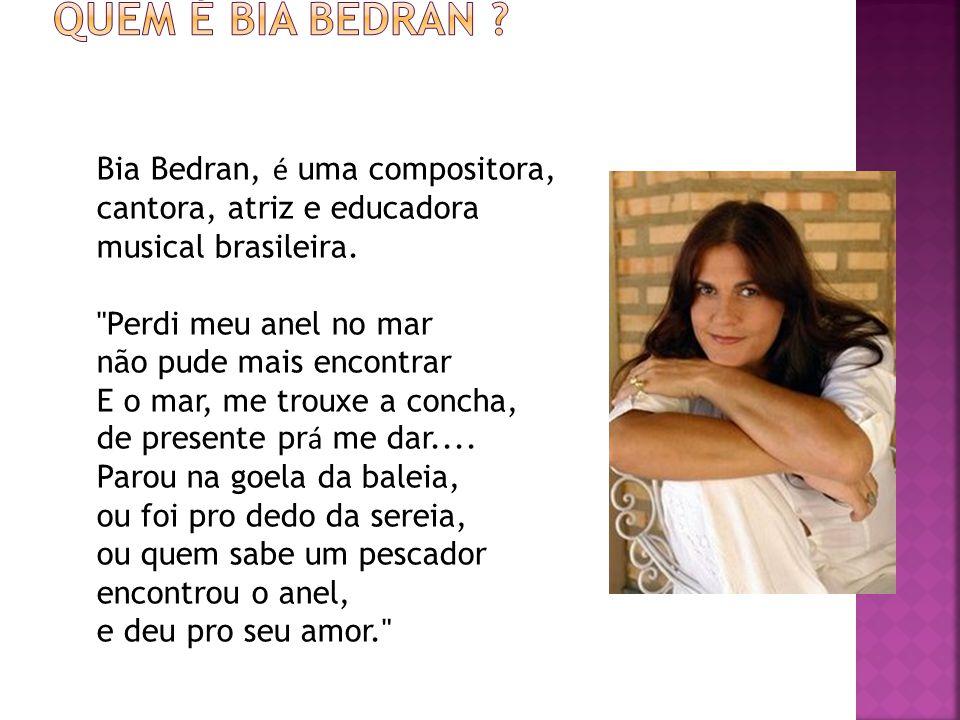 Bia Bedran, é uma compositora, cantora, atriz e educadora musical brasileira.
