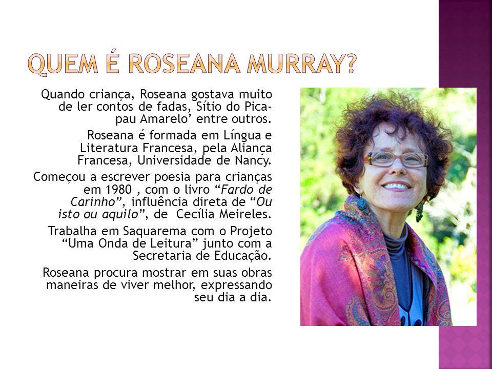 Quando criança, Roseana gostava muito de ler contos de fadas, Sítio do Pica- pau Amarelo entre outros. Roseana é formada em Língua e Literatura France