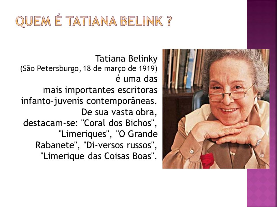 Tatiana Belinky (São Petersburgo, 18 de março de 1919) é uma das mais importantes escritoras infanto-juvenis contemporâneas. De sua vasta obra, destac