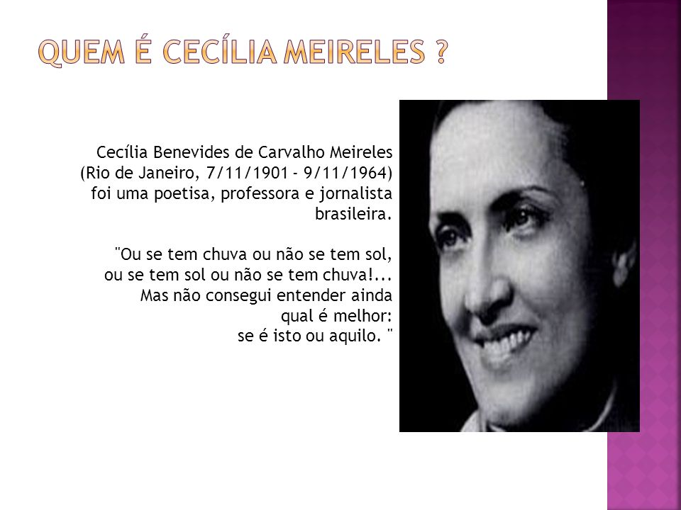 Cecília Benevides de Carvalho Meireles (Rio de Janeiro, 7/11/1901 - 9/11/1964) foi uma poetisa, professora e jornalista brasileira.