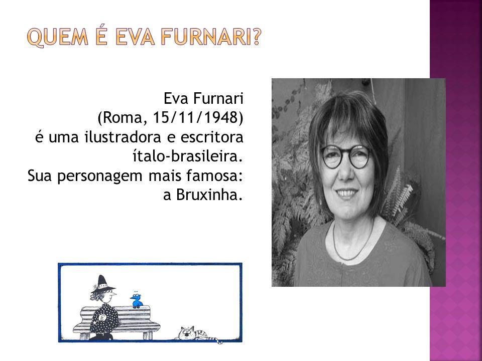Eva Furnari (Roma, 15/11/1948) é uma ilustradora e escritora ítalo-brasileira. Sua personagem mais famosa: a Bruxinha.