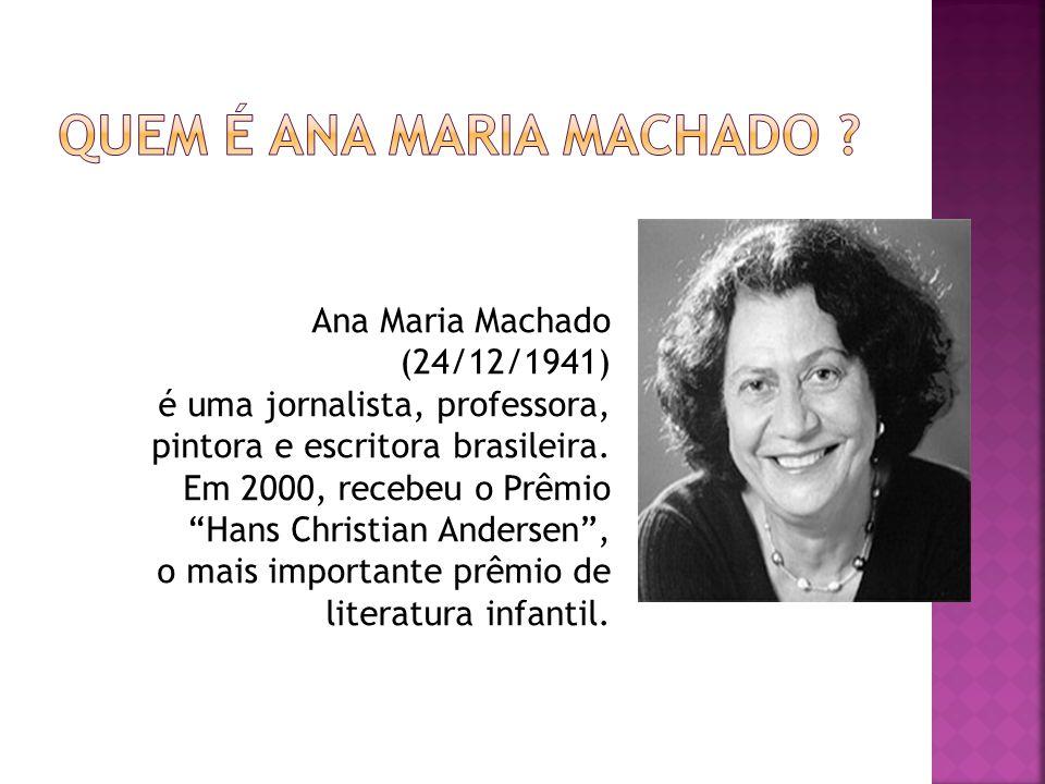 Ana Maria Machado (24/12/1941) é uma jornalista, professora, pintora e escritora brasileira. Em 2000, recebeu o Prêmio Hans Christian Andersen, o mais