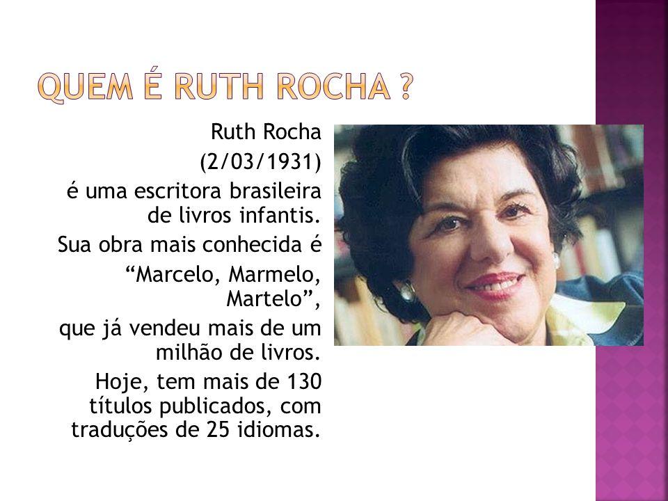 Ruth Rocha (2/03/1931) é uma escritora brasileira de livros infantis. Sua obra mais conhecida é Marcelo, Marmelo, Martelo, que já vendeu mais de um mi