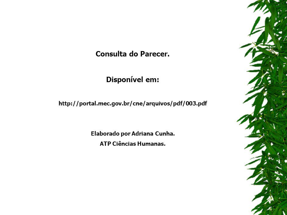 Consulta do Parecer. Disponível em: http://portal.mec.gov.br/cne/arquivos/pdf/003.pdf Elaborado por Adriana Cunha. ATP Ciências Humanas.