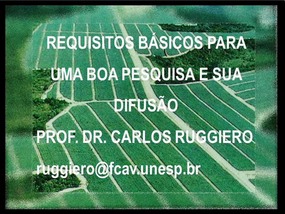 REQUISITOS BÁSICOS PARA UMA BOA PESQUISA E SUA DIFUSÃO PROF. DR. CARLOS RUGGIERO ruggiero@fcav.unesp.br