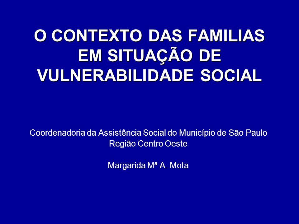 O CONTEXTO DAS FAMILIAS EM SITUAÇÃO DE VULNERABILIDADE SOCIAL Coordenadoria da Assistência Social do Município de São Paulo Região Centro Oeste Margar