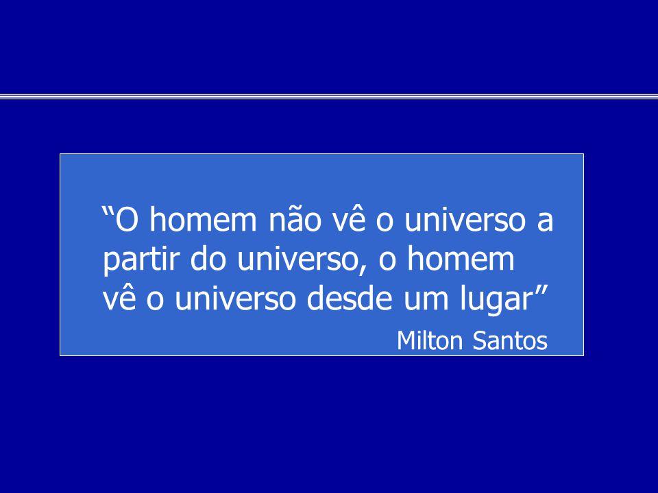 O homem não vê o universo a partir do universo, o homem vê o universo desde um lugar Milton Santos