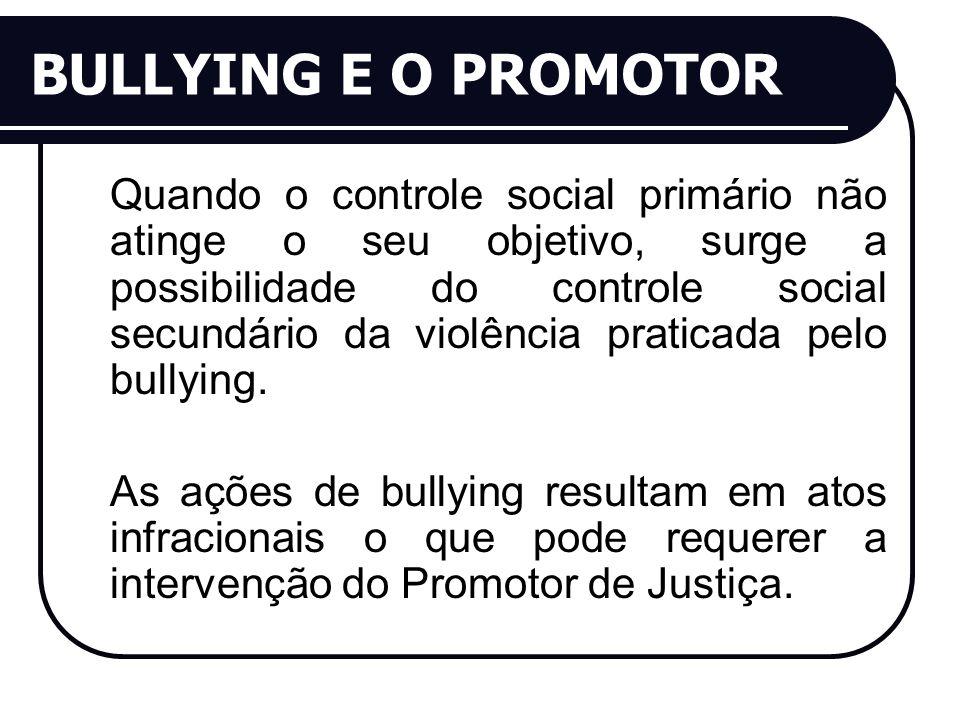 BULLYING E O PROMOTOR Quando o controle social primário não atinge o seu objetivo, surge a possibilidade do controle social secundário da violência praticada pelo bullying.