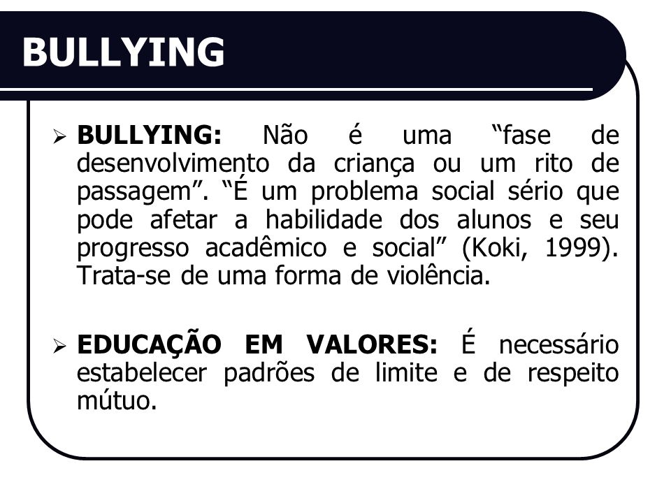 BULLYING BULLYING: Não é uma fase de desenvolvimento da criança ou um rito de passagem. É um problema social sério que pode afetar a habilidade dos al