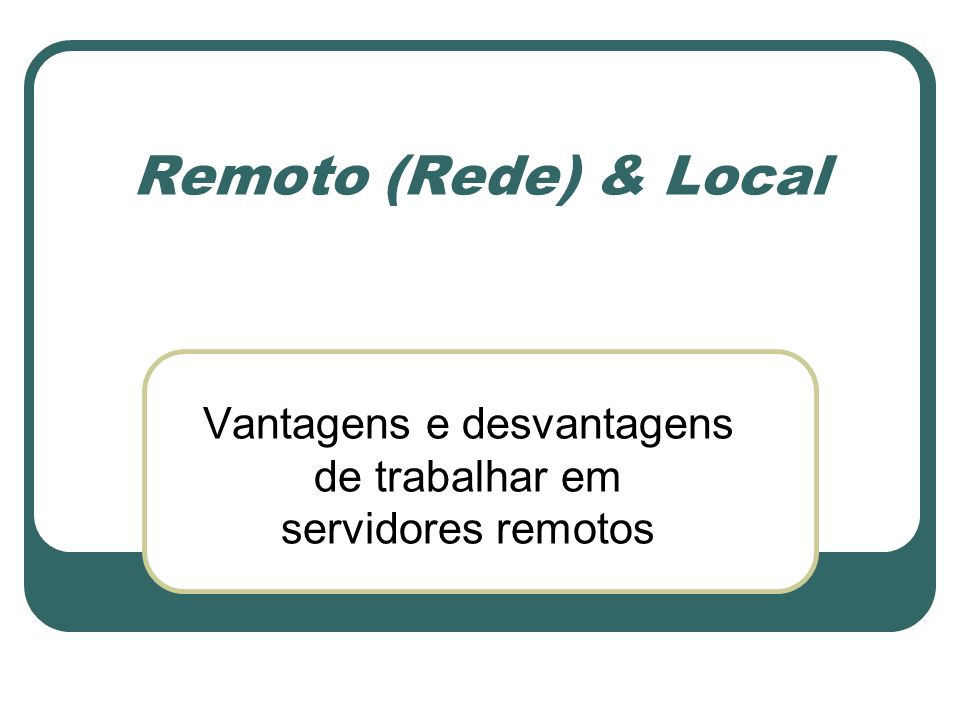 Remoto (Rede) & Local Vantagens e desvantagens de trabalhar em servidores remotos