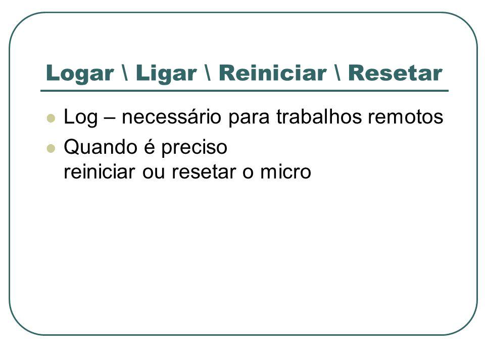 Logar \ Ligar \ Reiniciar \ Resetar Log – necessário para trabalhos remotos Quando é preciso reiniciar ou resetar o micro