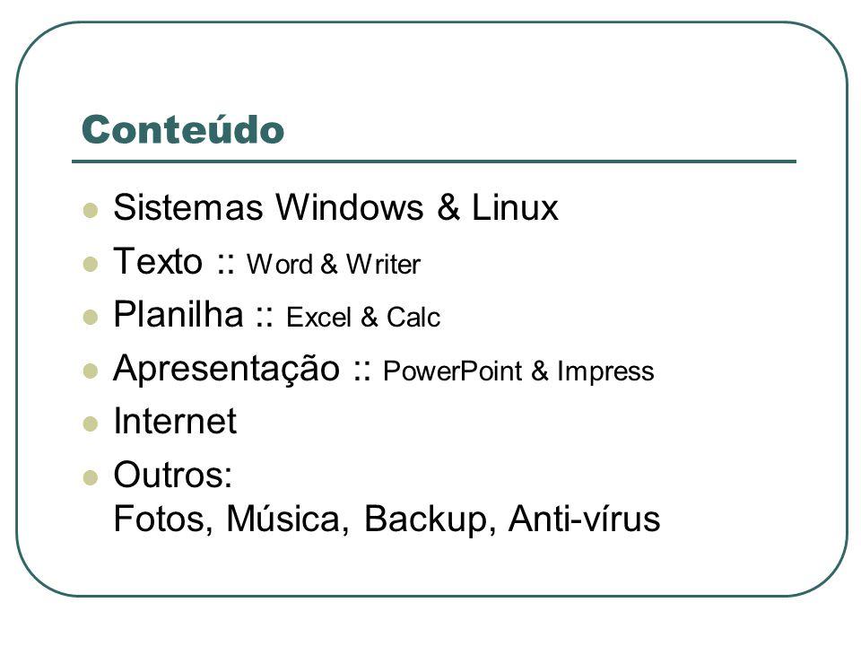 Conteúdo Sistemas Windows & Linux Texto :: Word & Writer Planilha :: Excel & Calc Apresentação :: PowerPoint & Impress Internet Outros: Fotos, Música, Backup, Anti-vírus