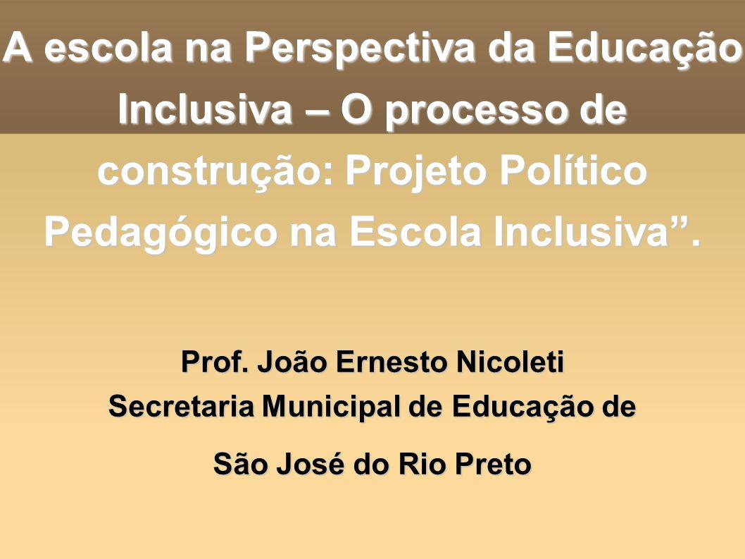 A escola na Perspectiva da Educação Inclusiva – O processo de construção: Projeto Político Pedagógico na Escola Inclusiva. Prof. João Ernesto Nicoleti