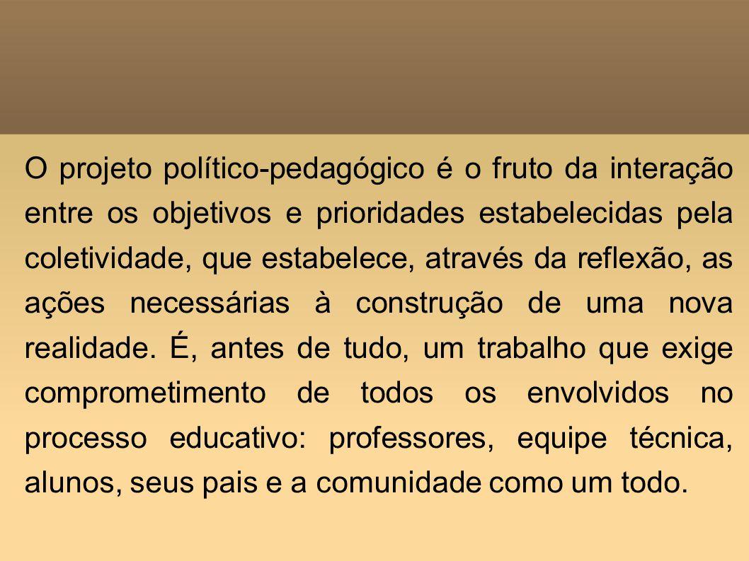 O projeto político-pedagógico é o fruto da interação entre os objetivos e prioridades estabelecidas pela coletividade, que estabelece, através da refl