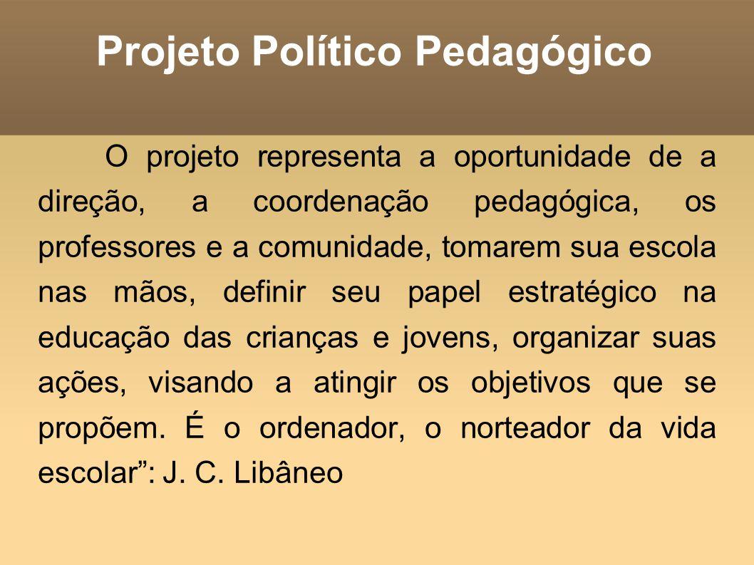 Projeto Político Pedagógico O projeto representa a oportunidade de a direção, a coordenação pedagógica, os professores e a comunidade, tomarem sua esc