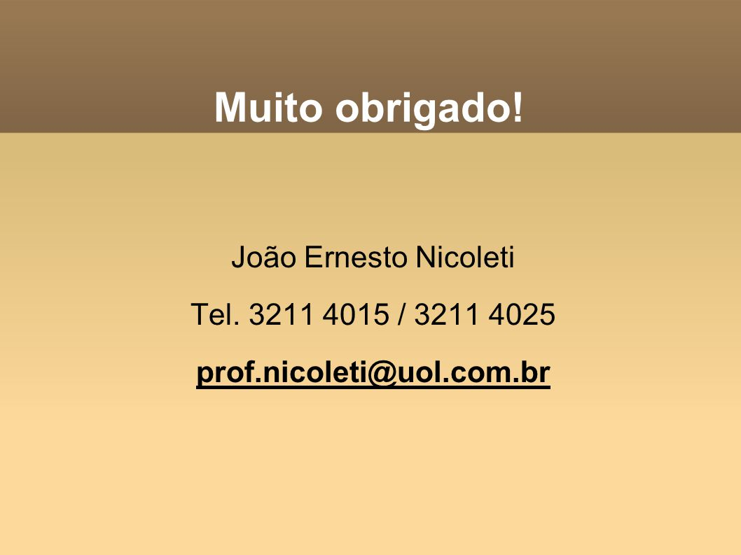 Muito obrigado! João Ernesto Nicoleti Tel. 3211 4015 / 3211 4025 prof.nicoleti@uol.com.br