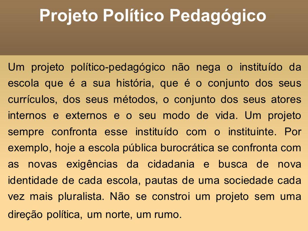 Projeto Político Pedagógico Um projeto político-pedagógico não nega o instituído da escola que é a sua história, que é o conjunto dos seus currículos,