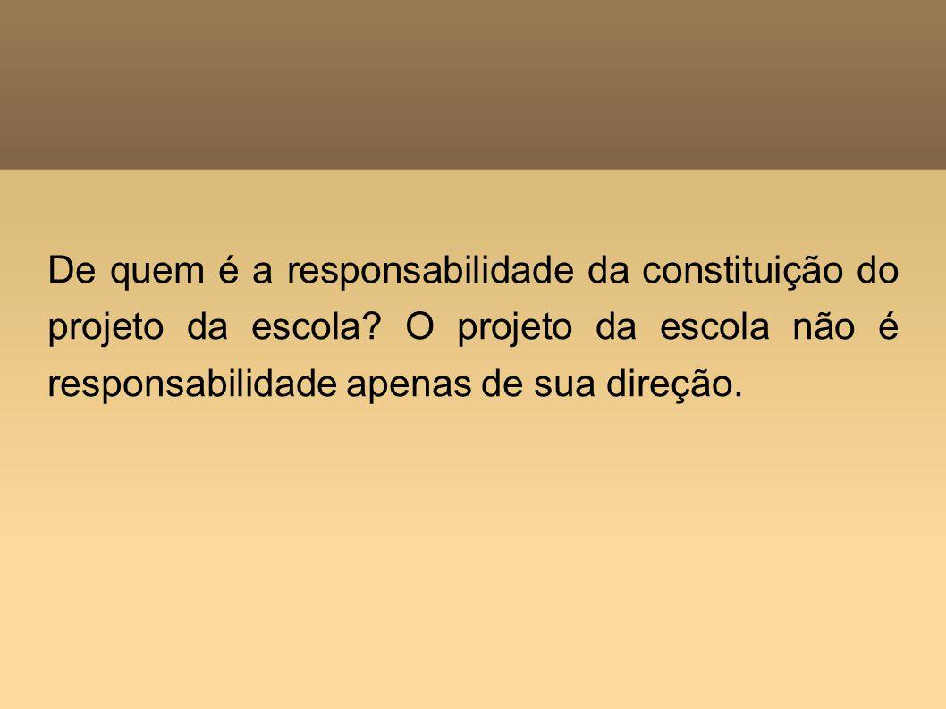 De quem é a responsabilidade da constituição do projeto da escola? O projeto da escola não é responsabilidade apenas de sua direção.