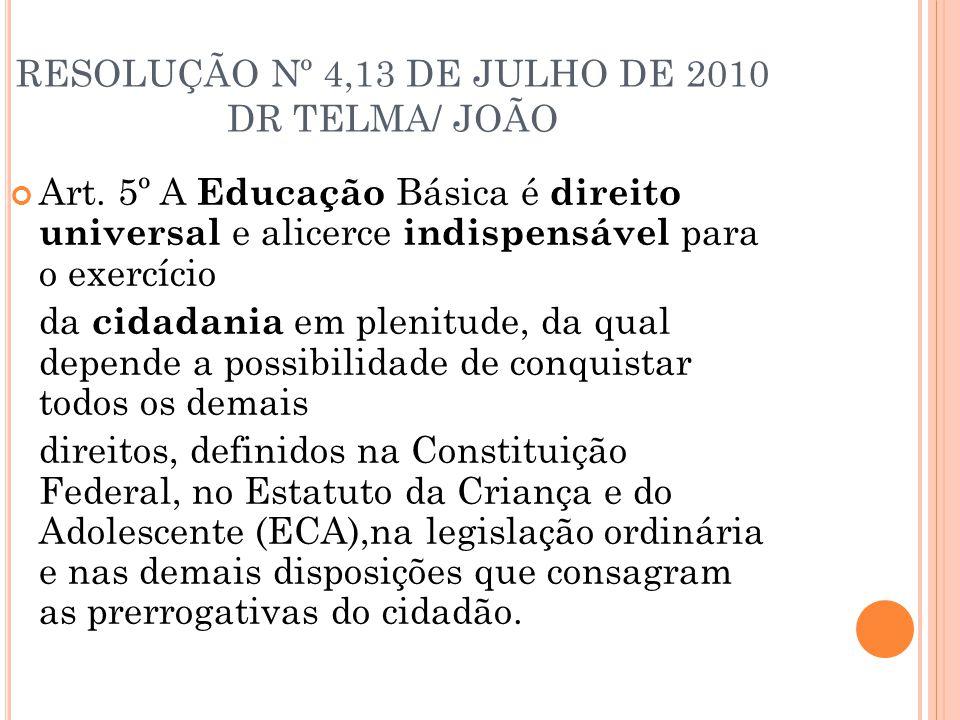 RESOLUÇÃO Nº 4,13 DE JULHO DE 2010 DR TELMA/ JOÃO Art. 5º A Educação Básica é direito universal e alicerce indispensável para o exercício da cidadania