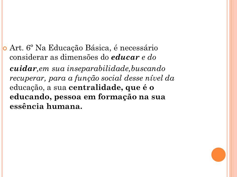 Art. 6º Na Educação Básica, é necessário considerar as dimensões do educar e do cuidar,em sua inseparabilidade,buscando recuperar, para a função socia