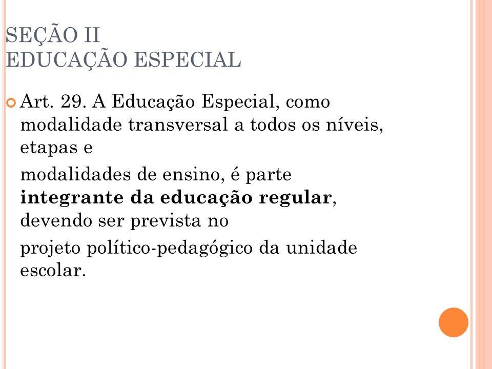 SEÇÃO II EDUCAÇÃO ESPECIAL Art. 29. A Educação Especial, como modalidade transversal a todos os níveis, etapas e modalidades de ensino, é parte integr