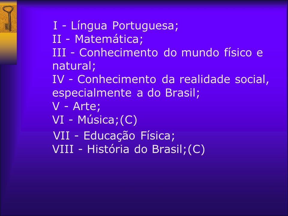 I - Língua Portuguesa; II - Matemática; III - Conhecimento do mundo físico e natural; IV - Conhecimento da realidade social, especialmente a do Brasil