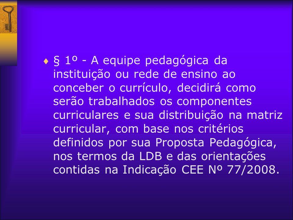 § 1º - A equipe pedagógica da instituição ou rede de ensino ao conceber o currículo, decidirá como serão trabalhados os componentes curriculares e sua
