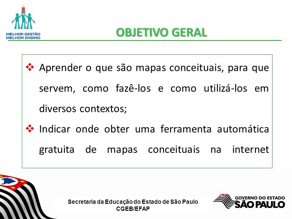 Secretaria da Educação do Estado de São Paulo CGEB/EFAP OBJETIVO GERAL Aprender o que são mapas conceituais, para que servem, como fazê-los e como uti